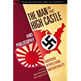 The Man in the High Castle and Philosophy: Subversive Reports from Another Reality (Popular Culture and Philosophy Book 111)
