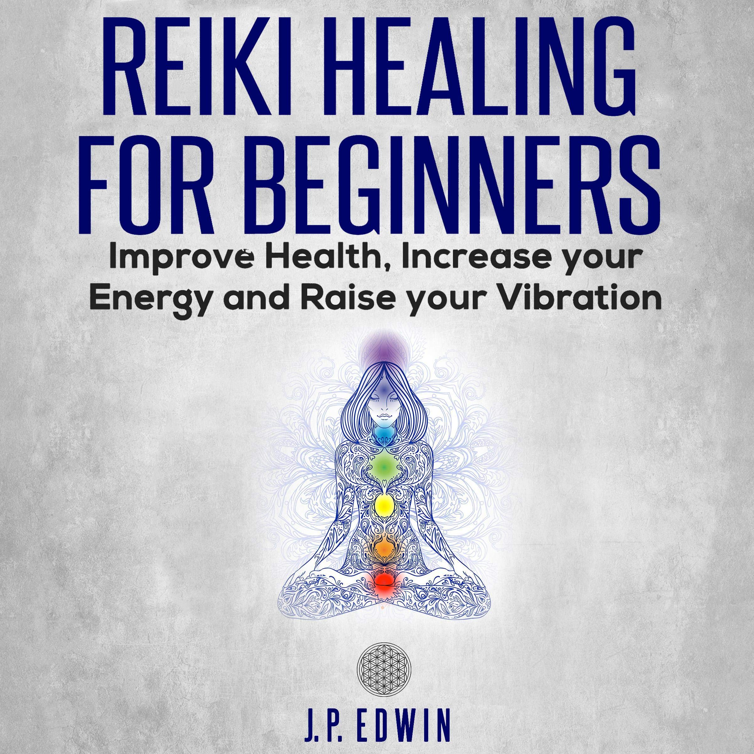 Reiki Healing for Beginners: Improve Your Health Increase Your Energy and Raise Your Vibration