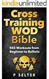 Cross Training WOD Bible: 555 Workouts from Beginner to Ballistic (Bodyweight Training, Kettlebell Workouts, Strength…
