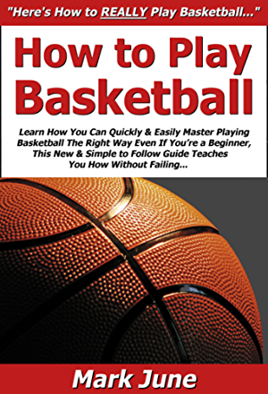 How to Play Basketball: Learn How You Can Quickly & Easily Master Playing Basketball The Right Way Even If You�re a Beginner; This New & Simple to Follow Guide Teaches You How Without Failing