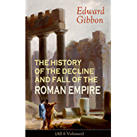THE HISTORY OF THE DECLINE AND FALL OF THE ROMAN EMPIRE (All 6 Volumes): From the Height of the Roman Empire, the Age of Trajan and the Antonines - to ... during the Middle Ages (English Edition)