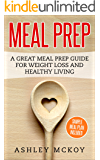 Meal Prep: A Great Meal Prep Guide For Weight Loss And Healthy Living