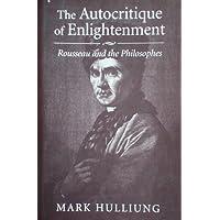 The Autocritique of Enlightenment: Rousseau and the Philosophies: Rousseau and the Philosophes