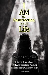"I AM the Resurrection and the Life: 7 ""I AM"" Proclaim Names of Jesus in the Gospel of John (Names of Jesus Total Bible Workout)"