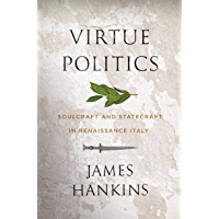 Virtue Politics: Soulcraft and Statecraft in Renaissance Italy