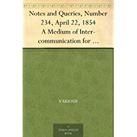 Notes and Queries, Number 234, April 22, 1854 A Medium of Inter-communication for Literary Men, Artists, Antiquaries, Genealogists, etc.