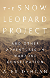 The Snow Leopard Project: And Other Adventures in Warzone Conservation