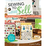 Sewing to Sell - The Beginner's Guide to Starting a Craft Business: Bonus - 16 Starter Projects • How to Sell Locally & Onlin