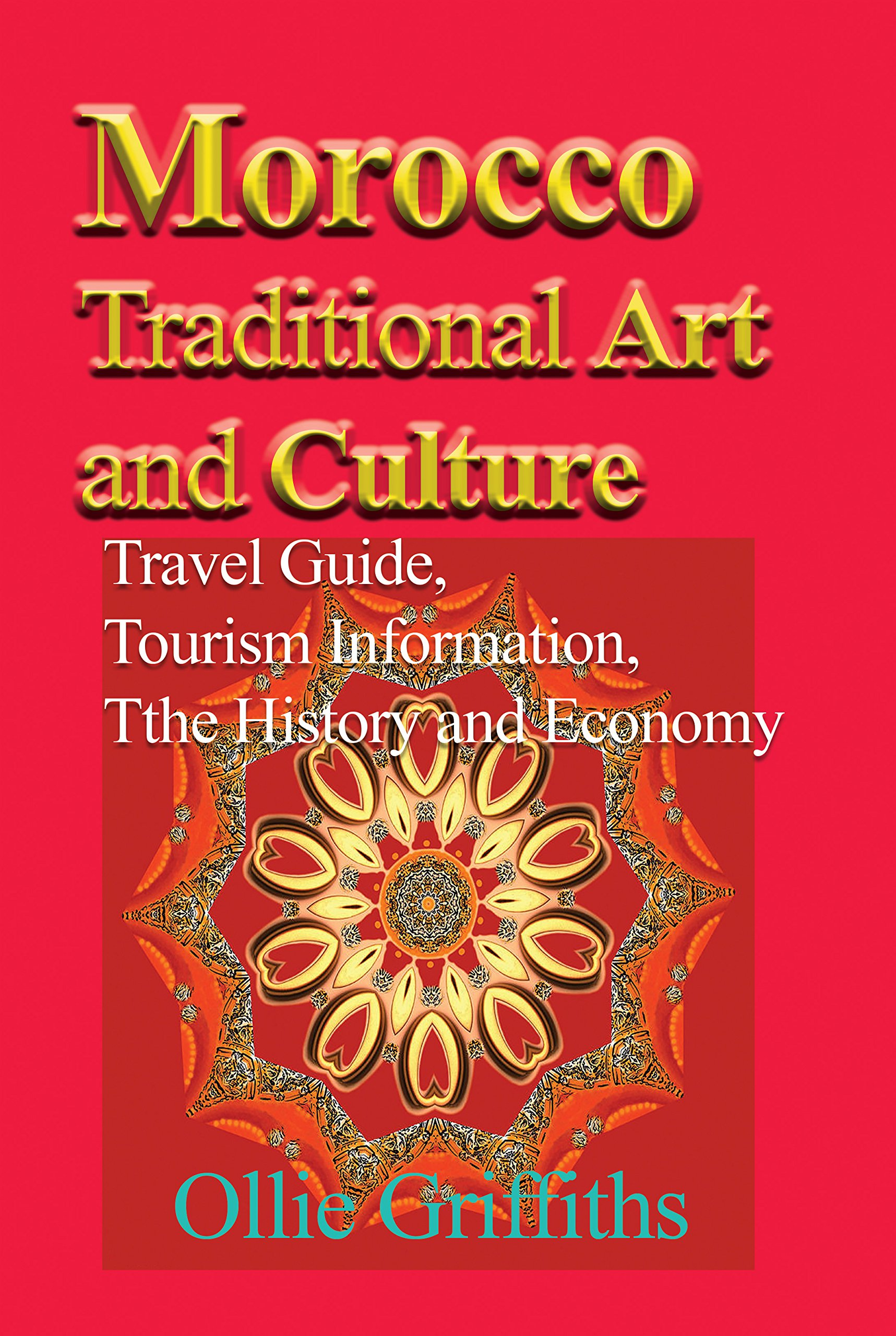 Download Morocco Traditional Art and Culture:Travel Guide, Tourism Information, the History and Economy PDF