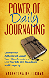 Power of Daily Journaling: Uncover Your Authentic Self, Unleash Your Hidden Potential and Live Your Life With Abundance and Prosperity (Power  of Daily Journaling 101)