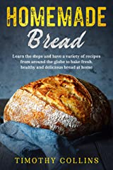 Homemade bread: Learn the steps and have a variety of recipes from around the globe to bake fresh, healthy and delicious bread at home Kindle Edition