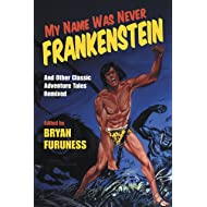 My Name Was Never Frankenstein: And Other Classic Adventure Tales Remixed