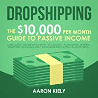 Dropshipping: The $10,000 per Month Guide to Passive Income: Make Money Online with Shopify, E-Commerce, Amazon FBA, Affiliate Marketing, Blogging, eBay, Instagram, and Facebook Advertising