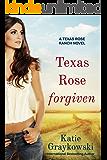 Texas Rose Forgiven (A Texas Rose Ranch Novel Book 4)