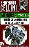 BENVENUTO CELLINI MEMOIRES TOME 4 : TRAITES DE L'ORFEVRERIE ET DE LA SCULPTURE: Orfèvre et sculpteur florentin