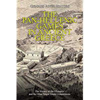 The Pan-Hellenic Games in Ancient Greece: The History of the Olympics and the Other Major Greek Competitions (English Edition)
