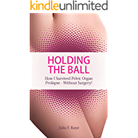 Holding The Ball: How I survived pelvic organ prolapse - without surgery!