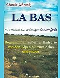 La Ba's - Ein Traum aus achtzigundeiner Nacht: Begegnungen auf einer Fahrradreise von den Alpen bis zum Atlas und retour