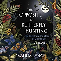 The Opposite of Butterfly Hunting: The Tragedy and the Glory of Growing Up: A Memoir