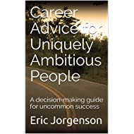 Career Advice for Uniquely Ambitious People: A decision-making guide for uncommon success