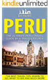Peru: The Ultimate Peru Travel Guide By A Traveler For A Traveler: The Best Travel Tips; Where To Go, What To See And Much More (Lost Travelers Guide, Peru, Peru Guide, Peru Travel) (English Edition)