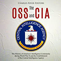 The OSS and CIA: The History of America's Intelligence Community During World War II and the Establishment of the Central Intelligence Agency