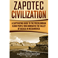 Zapotec Civilization: A Captivating Guide to the Pre-Columbian Cloud People Who Dominated the Valley of Oaxaca in Mesoamerica (English Edition)
