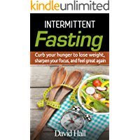 Intermittent Fasting: Curb your hunger to lose weight, sharpen your focus, and feel great again (Intermittent Fasting, Focus, Health, Metabolism, Fat Burning, ... Deficit, Health Benefits, Natural Fat Loss)