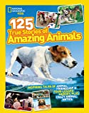 125 True Stories of Amazing Animals: Inspiring Tales of Animal Friendship & Four-Legged Heroes, Plus Crazy Animal Antics