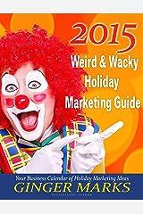 2015 Weird & Wacky Holiday Marketing Guide: Your business marketing calendar of ideas Kindle Edition