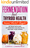 Fermentation and Thyroid Health: Anxious? Bloated? Sluggish? Get Relief with Over 20 Fermented Food Recipes to Help Heal Your Thyroid