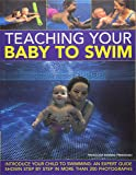 Teaching Your Baby to Swim: Introduce Your Child to Swimming: An Expert Guide Shown Step By Step in More Than 200 Photographs