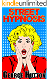 Street Hypnosis: Quickly and Effectively Take Control Of Their Minds