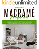 Macramé for Beginners: A Step by Step Guide for Beginners to Make Unique and Easy Macramé. Detailed Projects to Create…
