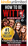 How to be Witty (For Someone Who is Not): The definitive manual to being funny, clever, witty, and owning it in social environments (How to Be Witty, How ... Social Interaction, How to be Clever)