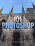 101 Photoshop Hidden Gems and Tips & Tricks: A collection of 101 hidden features and short tips that will help make you a Photoshop ninja