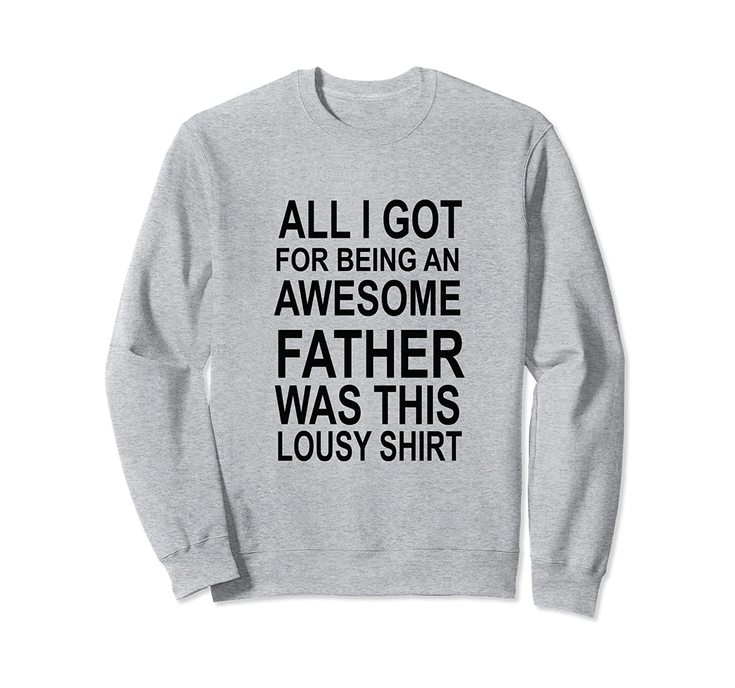 AWESOME FATHER SweatShirt | Fun Dad All I got was this-ah my shirt one gift
