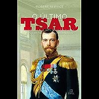 O último tsar: Nicolau II, a Revolução Russa e o fim da Dinastia Romanov