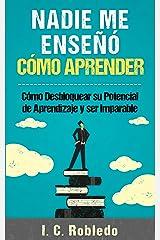 Nadie Me Enseñó Cómo Aprender: Cómo Desbloquear su Potencial de Aprendizaje y Ser Imparable (Domine Su Mente, Transforme Su Vida) (Spanish Edition) Kindle Edition