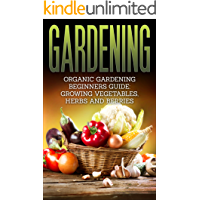 Gardening: Organic Gardening Beginners Guide: Growing Vegetables, Herbs and Berries (Gardening, Beginners Gardening, Organic Gardening, Vegetable)