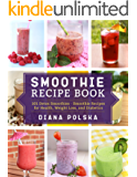 Smoothie Recipe Book: 101 Detox Smoothies - Smoothie Recipes for Health, Weight Loss, and Diabetics