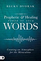 The Prophetic and Healing Power of Your Words: Creating an Atmosphere for the Miraculous Kindle Edition