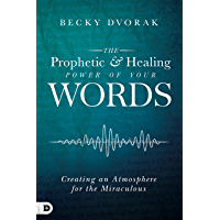 The Prophetic and Healing Power of Your Words: Creating an Atmosphere for the Miraculous (English Edition)