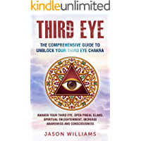 Third Eye: The Comprehensive Guide to Unblock Your Third Eye Chakra: Awaken Your Third Eye, Open Pineal Gland, Spiritual Enlightenment, Increase Awareness and Consciousness