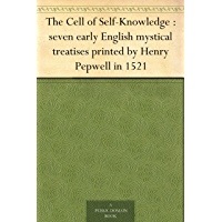 The Cell of Self-Knowledge : seven early English mystical treatises printed by Henry Pepwell in 1521 (English Edition)