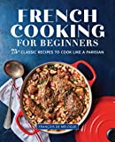 French Cooking for Beginners: 75+ Classic Recipes to Cook Like a Parisian