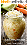 Fermentation: How and Why to Incorporate Fermented Foods Into Your Diet Today For a Healthier Gut and Body (Healthy Body, Healthy Mind)