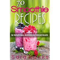 70 Smoothie Recipes for Weight Loss, Detoxing and Vibrant Health (smoothie cleanse)