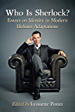 Who Is Sherlock?: Essays on Identity in Modern Holmes Adaptations