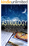 Astrology: Your Complete Guide to Understanding Zodiac Signs: How to Become More Successful, to Improve Your Love Life and Become Happier (Free Bonus Included!) ... Horoscope 2017, Astrology for the Soul)